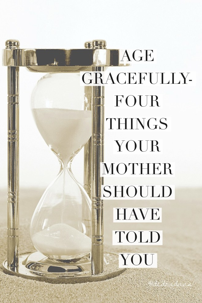 Age Gracefully-Four Things Your Mother Should Have Told You