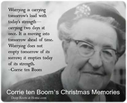 Corrie ten Boom's Christmas Memories, Corrie ten Boom, quote, worry, empty today of its strength, family, friends, relationships, pain, weeping, minister, Savior of world, Jesus, call upon His name, dark time, strong tower, righteous, Betsie ten Boom, Christmas bread, storytelling, Christmas story, Luke 2, miracle, joy,channel, prayer, feast, Christmas carols, Christmas Eve, Ravensbruck, concentration camp, hospital barracks, darkness, hope, purpose, quote, worry, empty today of its strength