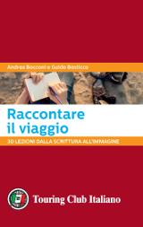 Andrea Bocconi e Guido Bosticco – Raccontare il viaggio. 30 lezioni dalla scrittura all'immagine - Touring Club Italiano 2017