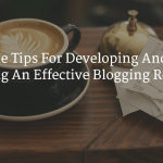 5 Actionable Tips For Developing And Maintaining An Effective Blogging Routine