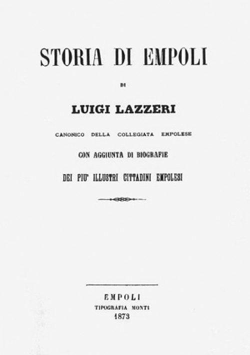 Notizie Istoriche Della Terra Di Empoli Scritte Dal Canonico Luigi Lazzeri – Di Carlo Pagliai