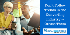 Don't Follow Trends in the Converting Industry -- Create Them