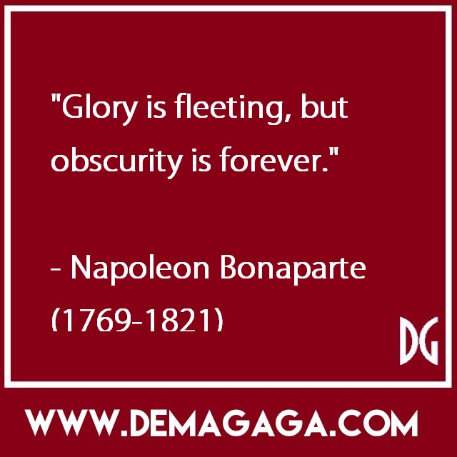 """""""Glory is fleeting, but obscurity is forever.""""- Napoleon Bonaparte (1769-1821)"""