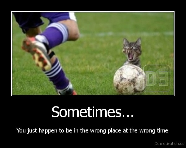 Sometimes... - You just happen to be in the wrong place at the wrong time
