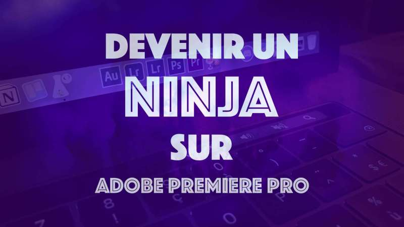 Devenir un Ninja sur Adobe Premiere Pro