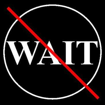 Don't Wait…