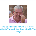 DB Podcast 08 : How to get More Patients through the Door with Mr Tony Gedge