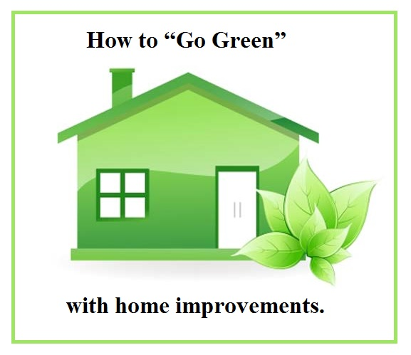 "How to ""Go Green"" with home improvements."