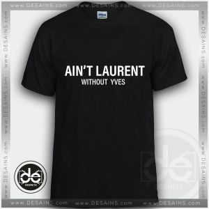 Buy Tshirt Ain't Laurent Without YVES Tshirts Funny Parody Custom Tees