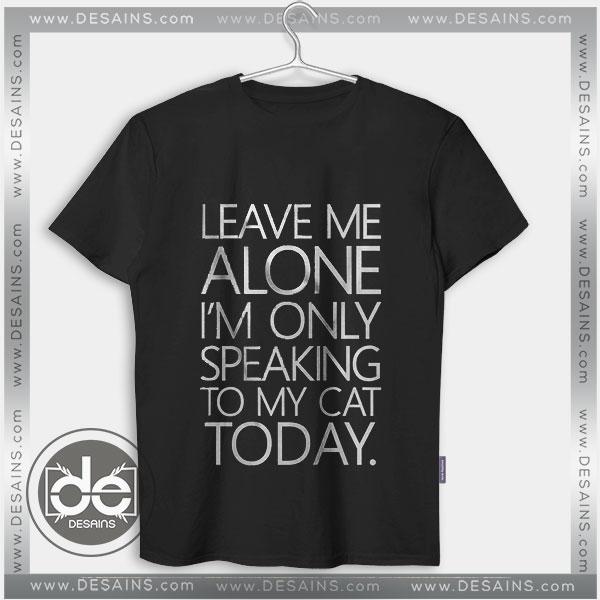 Buy Tshirt Leave Me Alone Speaking To my Cat Tshirt mens Tshirt womens