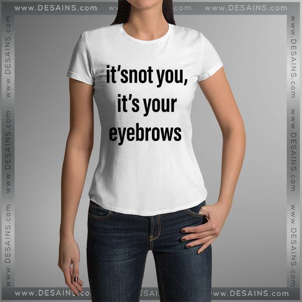 Buy Tshirt It's Not You It's Your Eyebrows Tshirt mens Tshirt womens