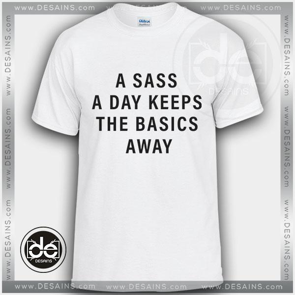 Tshirt A Sass A Day Keeps The Basics Away Tshirt mens Tshirt womens