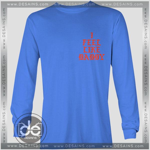 Buy Tshirt Long Sleeve Feel Like Daddy Tshirt mens Tshirt womens