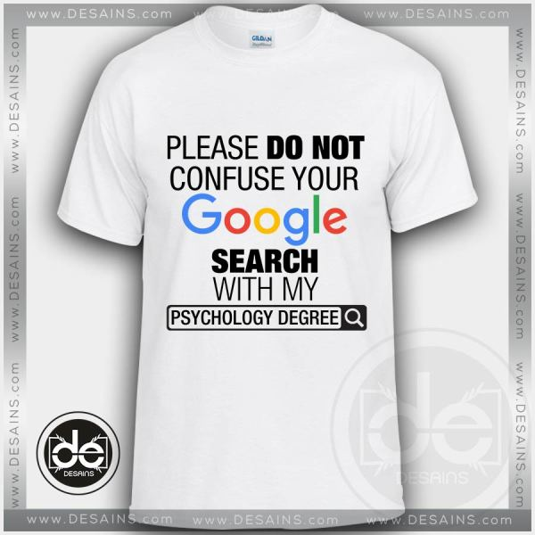 Please Do Not Confuse Your Google Search With My Psychology Degree Tshirt Size S-3XL
