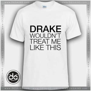 Buy Tshirt Drake wouldn't treat me like this Tshirt mens Tshirt womens
