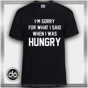 Buy Tshirt i'm Sorry For What i Said When I Was Hungry Tshirt mens Tshirt womens