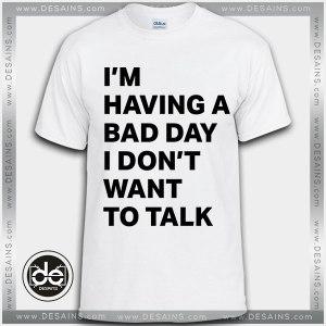 Tshirt I'm Having A Bad Day I Don't Want to talk Tshirt Womens Tshirt Mens