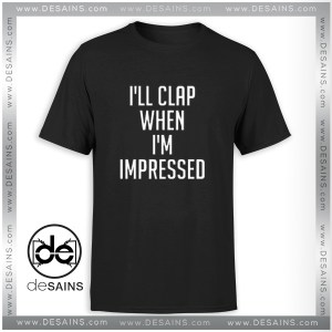 Cheap Graphic Tee Shirts Dangers I'll Clap When I'm Impressed