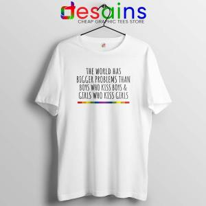 LGBT Quotes Gay Tshirt The World Has Bigger Problems Tee Shirts