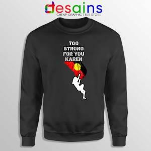 Too Strong for You Karen Black Sweatshirt Racism Sweater S-3XL