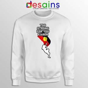 Too Strong for You Karen Sweatshirt Racism Sweater S-3XL