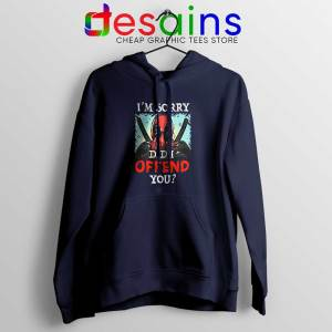 Im Sorry Did I Offend You Navy Hoodie Deadpool Quotes Hoodies