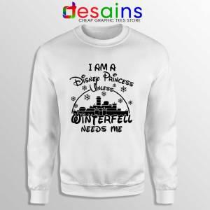 I Am Disney Princess Sweatshirt Unless Winterfell Needs Me Sweaters