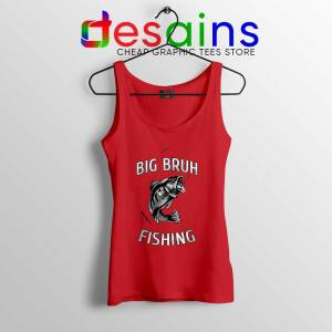 Big Bruh Fishing Red Tank Top Bruh Fish Clothing Tops
