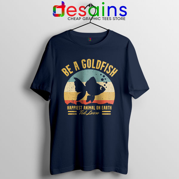 Best Ted Lasso Quote Navy T Shirt Be A Goldfish