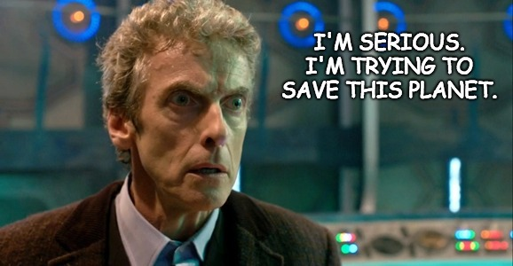 """A picture of Capaldi's Doctor with the text """"I'm Serious. I'm trying to save this planet."""""""