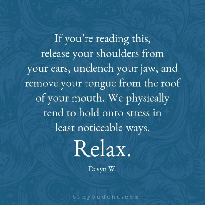 If you're reading this, release your shoulders from your ears, unclench your jaw, and remove your tongue from the roof of your mouth.  We physically tend to hold onto stress in least noticeable ways.  Relax.  Devyn W.