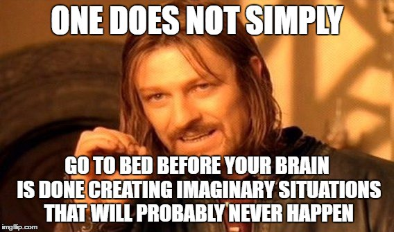 """A picture of Boromir from The Lord of the Rings movies, hand up, in the middle of saying something.  The text on the image is:  """"One does not simply go to bed before your brain is done creating imaginary situations that will probably never happen."""""""