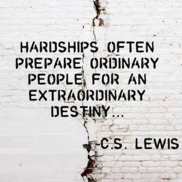 Hardships often prepare ordinary people for an extraordinary destiny