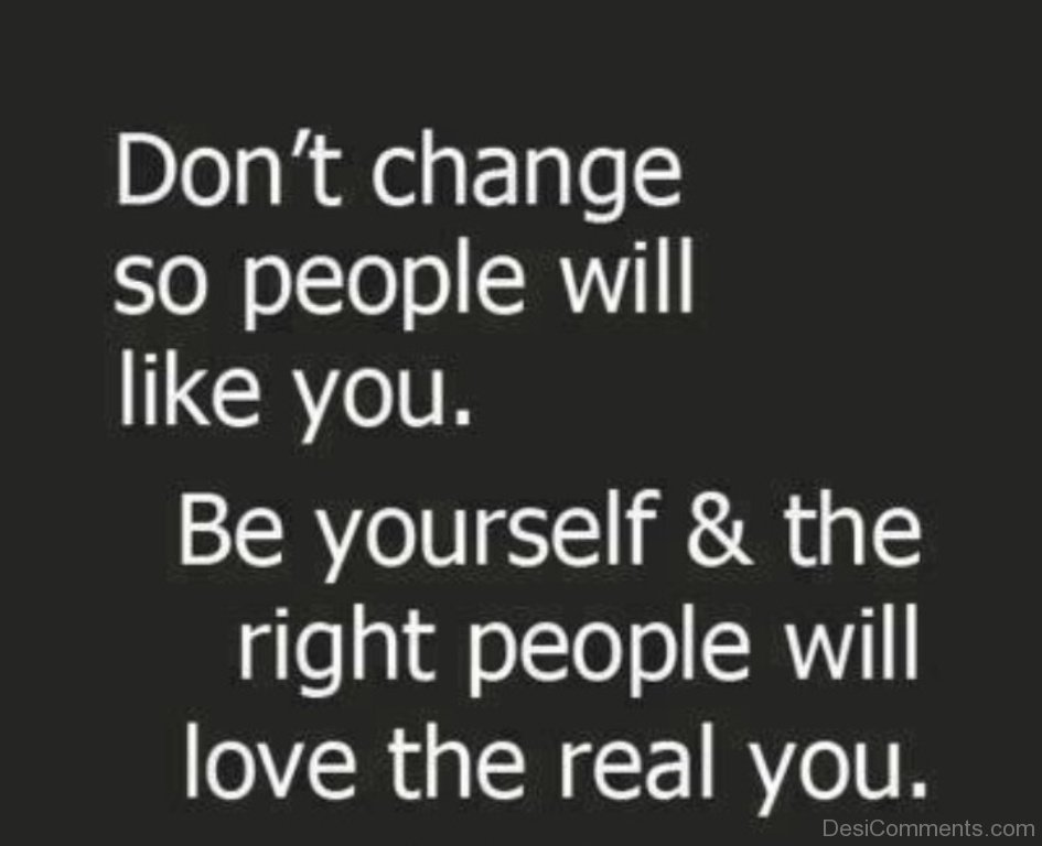 """Don't change so people will like you. Be yourself and the right people will love the real you."""