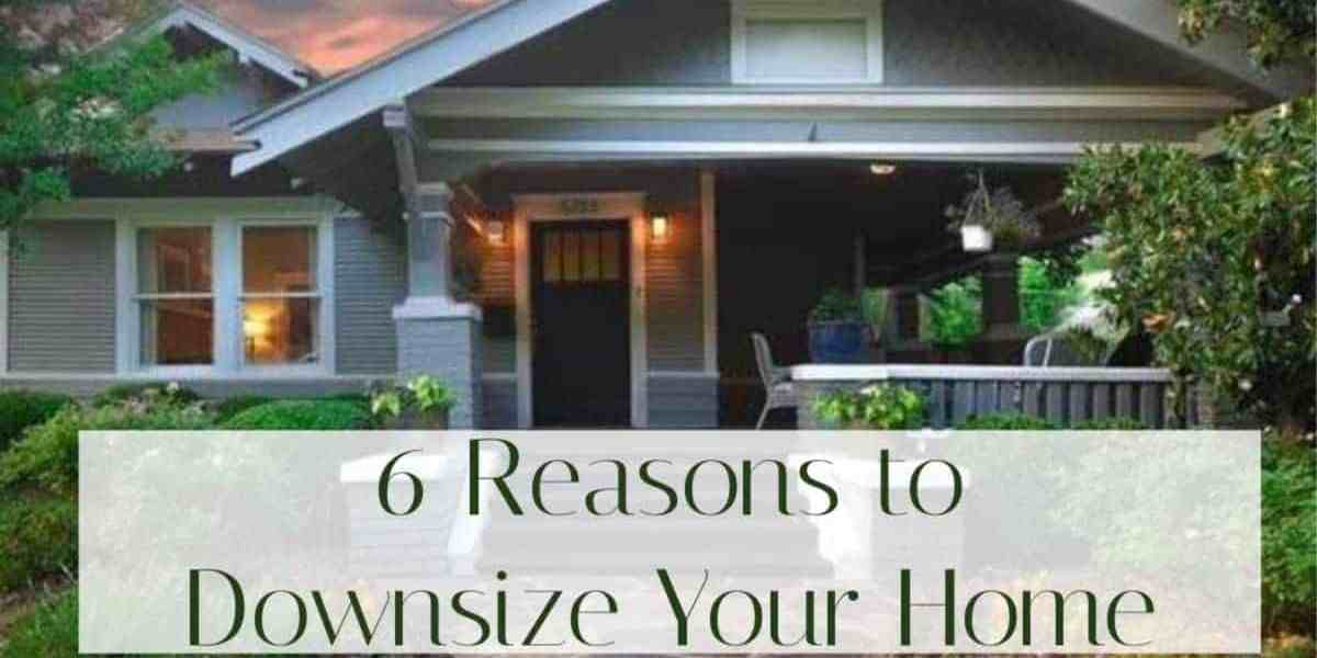 6 Reasons to Downsize Your Home