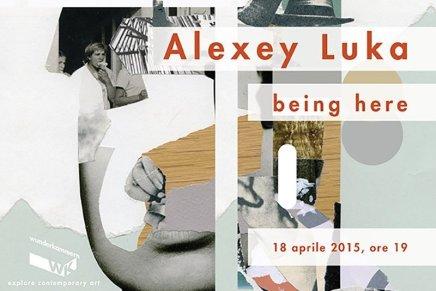 """Alexey Luka alla Wunderkammern con """"Being Here"""""""