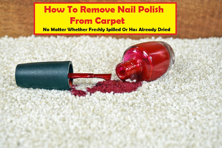 How To Remove Nail Polish From Carpet Easily 5 Insanely Fast Methods