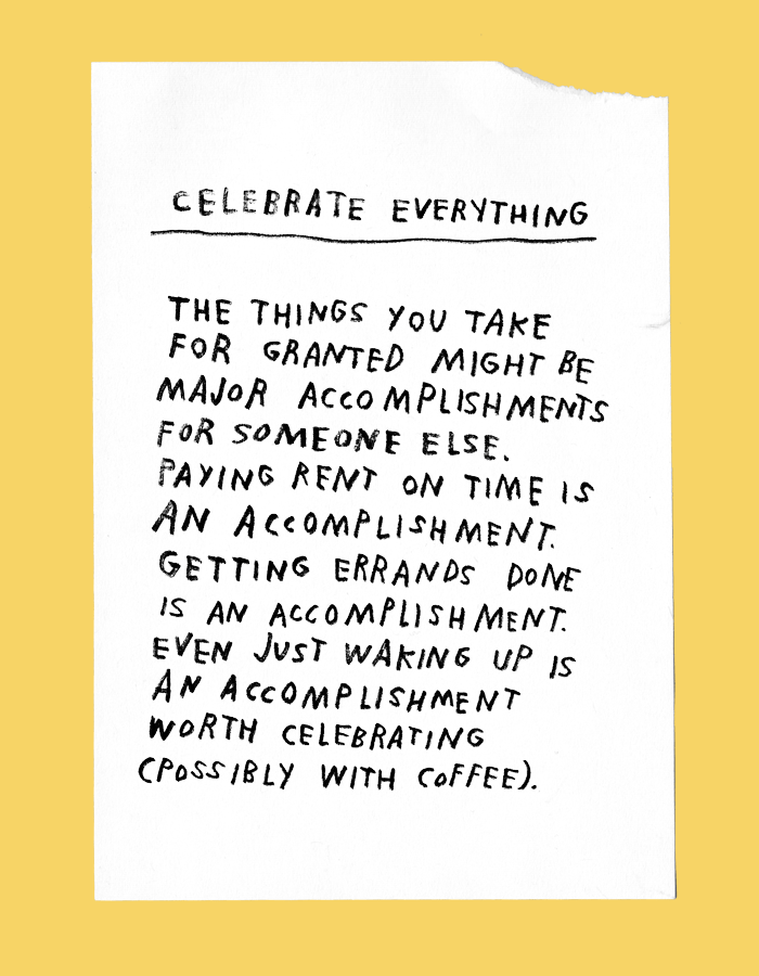 celebrate everything: the things you take for granted are likely major accomplishments for someone else. paying rent on time is an accomplishment. getting errands done is an accomplishment. even just waking up is an accomplishment worth celebrating (possibly with coffee).