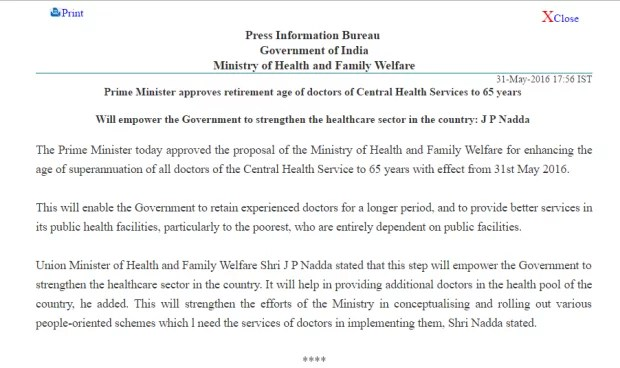 Prime Minister approves retirement age of doctors of Central Health Services to 65 years   Will empower the Government to strengthen the healthcare sector in the country: J P Nadda   The Prime Minister today approved the proposal of the Ministry of Health and Family Welfare for enhancing the age of superannuation of all doctors of the Central Health Service to 65 years with effect from 31st May 2016.   This will enable the Government to retain experienced doctors for a longer period, and to provide better services in its public health facilities, particularly to the poorest, who are entirely dependent on public facilities.   Union Minister of Health and Family Welfare Shri J P Nadda stated that this step will empower the Government to strengthen the healthcare sector in the country. It will help in providing additional doctors in the health pool of the country, he added. This will strengthen the efforts of the Ministry in conceptualising and rolling out various people-oriented schemes which l need the services of doctors in implementing them, Shri Nadda stated.