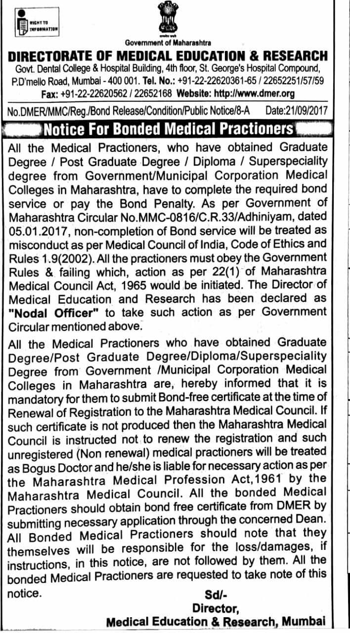 "All the Medical Practitioners, who have obtained Graduate Degree / Post Graduate Degree / Diploma / Superspeciality degree from Government/Municipal Corporation Medical Colleges in Maharashtra, have to complete the required bond service or pay the Bond Penalty. As per Government of Maharashtra Circular No.MMC-0816/C.R.33/Adhiniyam, dated 05.01.2017, non-completion of Bond service will be treated as misconduct as per Medical Council of India, Code of Ethics and Rules 1.9(2002). All the practitioners must obey the Government Rules & be failing which, action as per 22(1) of Maharashtra Medical Council Act, 1965 would be initiated. The Director of Medical Education and Research has been declared as ""Nodal Officer"" to take such action as per Government Circular mentioned above. All the Medical Practitioners who have obtained Graduate Degree/ Post Graduate Degree/ Diploma/ Superspeciality Degree from Government / Municipal Corporation Medical Colleges in Maharashtra are, hereby informed that it is mandatory for them to submit Bond-free certificate at the time of Renewal of Registration to the Maharashtra Medical Council. If such certificate is not produced then the Maharashtra Medical Council is instructed not to renew the registration and such unregistered (Non-renewal) medical practitioners will be treated as Bogus Doctor and he/she is liable for necessary action as per the Maharashtra Medical Profession Act,1961 by the Maharashtra Medical Council. All the bonded Medical Practitioners should obtain the bond free certificate from DMER by submitting a necessary application through the concerned Dean. All Bonded Medical Practitioners should note that they themselves will be responsible for the loss/damages, if instructions, in this notice, are not followed by them. All the bonded Medical Practitioners are requested to take note of this notice. Sd/- Director, Medical Education & Research, Mumbai. Notice by Government of Maharashtra, DMER (DIRECTORATE OF MEDICAL EDUCATION & RESEARCH) Govt. Dental College & Hospital Building, 4th floor, St. George's Hospital Compound, P.D'mello Road, Mumbai - 400 001. Tel. No.: +91-22-22620361-65 22652251/57/59 Fax: +91-22-22620562 / 22652168 Website: http://www.dmer.org No.DMER/MMC/Reg./Bond Release/Condition/Public Notice/8-A Date:21/09/2017"