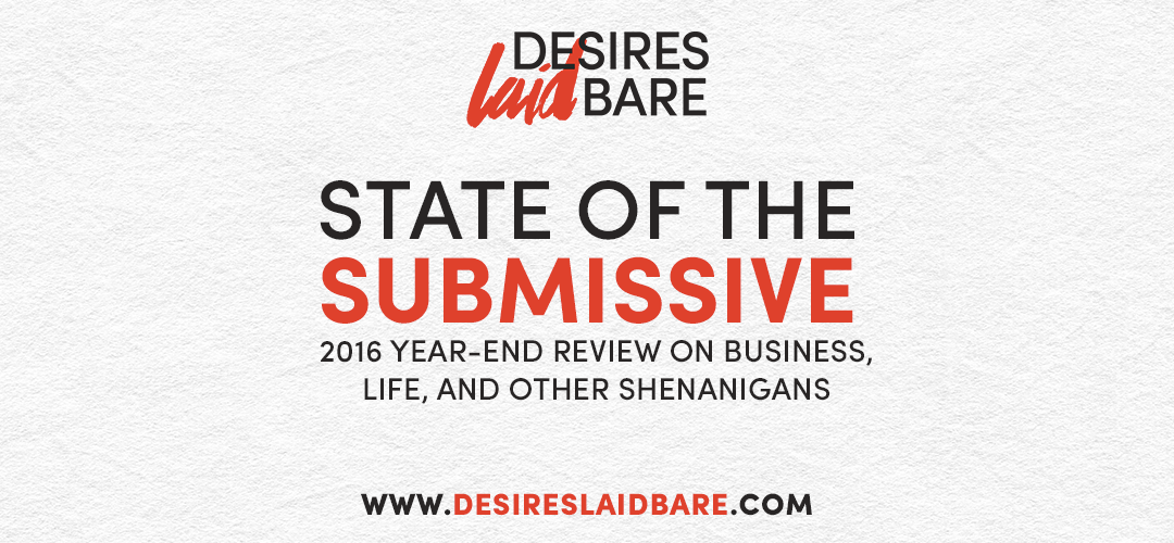 State of the Submissive: 2016 Year-End Review on Business, Life, and other Shenanigans