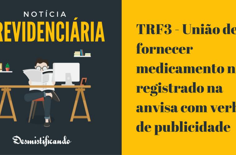 TRF3 - União deve fornecer medicamento não registrado na anvisa com verba de publicidade