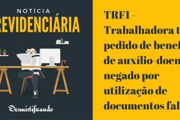 TRF1 - Trabalhadora tem pedido de benefício de auxílio-doença negado por utilização de documentos falsos