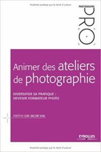 Animer des ateliers de photographie: Diversifier sa pratique : devenir formateur photo de Fabiène Gay et Jacob Vial