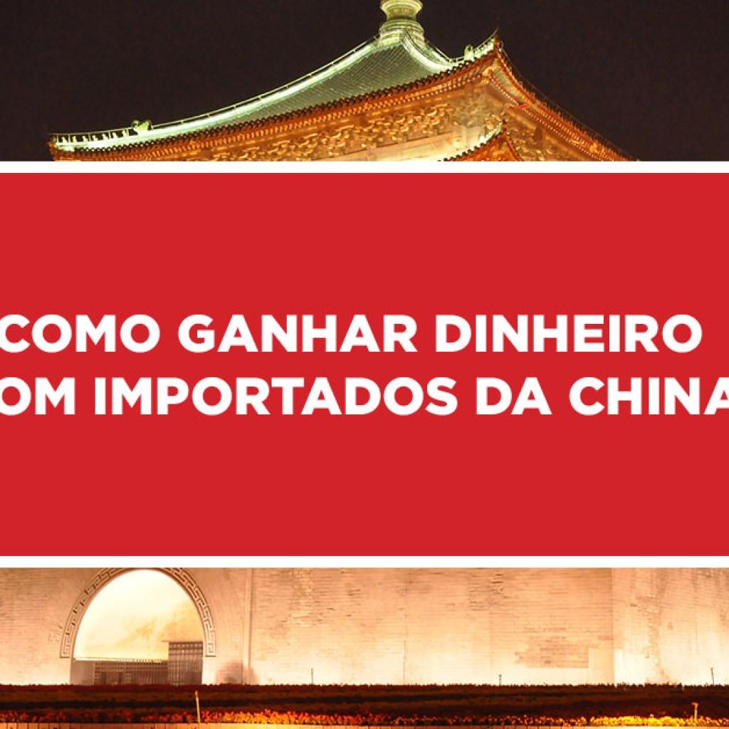 como ganhar dinheiro com importados china 1