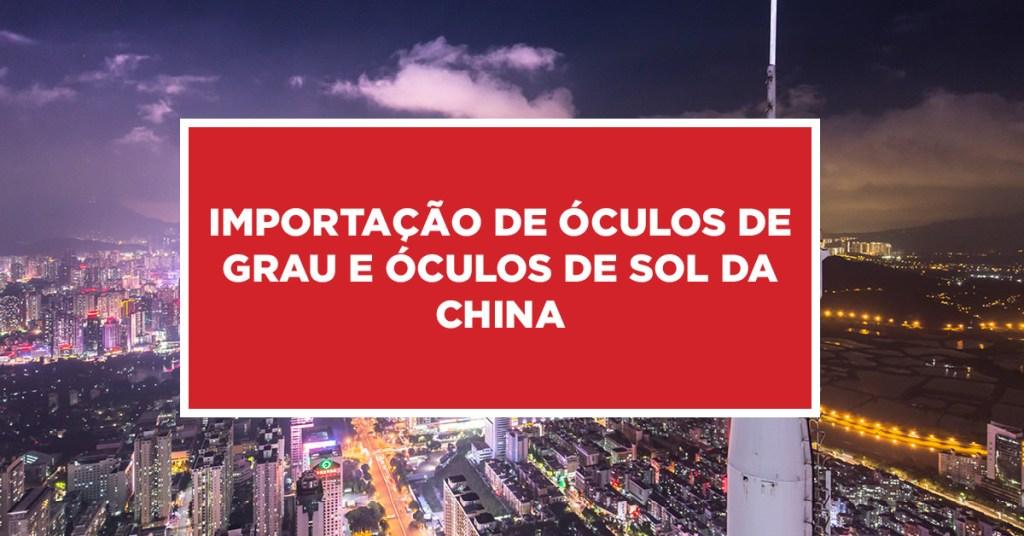 Importação de óculos de grau e óculos de sol da China Conhecendo óculos de grau como também de sol para importação direto da China