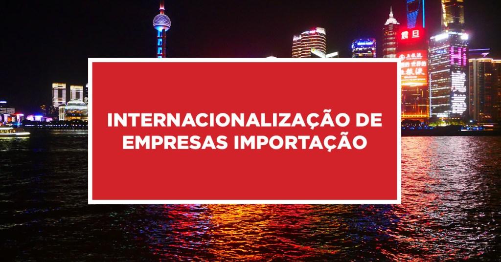 Internacionalização de empresas importação Maneiras de internacionalizar empresas de produtos importados na China