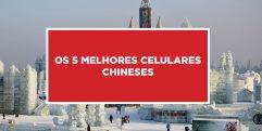 Os 5 melhores celulares chineses Saiba quais são os 5 melhores celulares da China