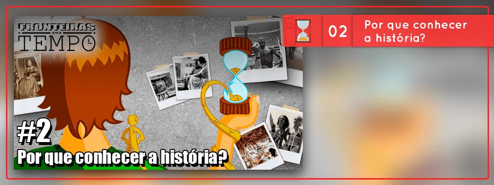 Fronteiras no Tempo #2 – Por que conhecer a história?