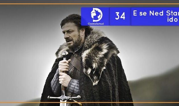 Contrafactual #34: E se Ned Stark não tivesse ido a Porto Real?